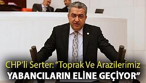 """CHP'li Serter: """"Toprak ve arazilerimiz yabancıların eline geçiyor"""""""