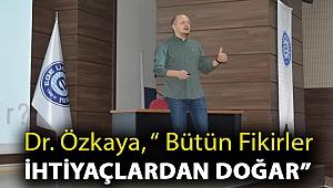 """Dr. Özkaya, """" Bütün fikirler ihtiyaçlardan doğar"""""""