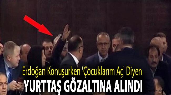 Erdoğan konuşurken 'Çocuklarım aç' diyen yurttaş gözaltına alındı