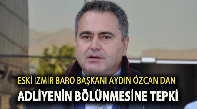 Eski İzmir Baro Başkanı Aydın Özcan'dan Adliyenin bölünmesine tepki