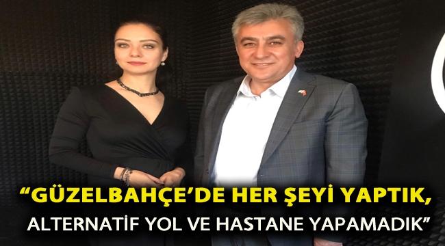 """""""GÜZELBAHÇE'DE HER ŞEYİ YAPTIK, ALTERNATİF YOL VE HASTANE YAPAMADIK"""""""