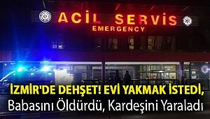 İzmir'de dehşet! Evi yakmak istedi, babasını öldürdü, kardeşini yaraladı
