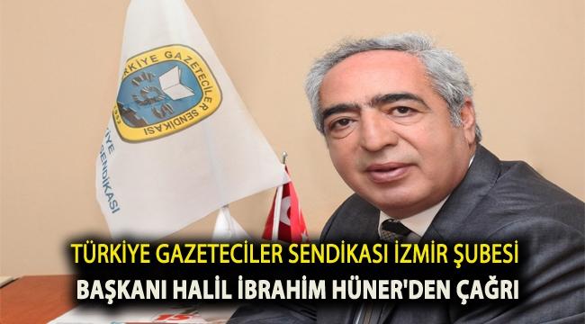 Türkiye Gazeteciler Sendikası İzmir Şubesi Başkanı Halil İbrahim Hüner'den çağrı...