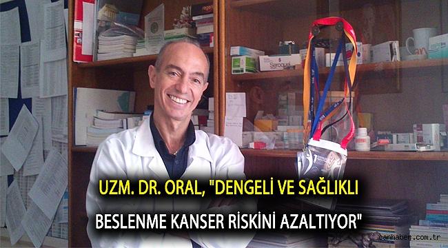 """Uzm. Dr. Oral, """"Dengeli ve sağlıklı beslenme kanserin ortaya çıkma riskini azaltıyor"""""""