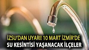 İZSU'dan uyarı! 10 Mart İzmir'de su kesintisi yaşanacak ilçeler