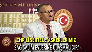 """CHP'li Sertel :""""Askerlerimiz sağ salim evlerine ulaşmalıdır"""""""