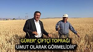 """Gürer"""" Çiftçi toprağı umut olarak görmelidir"""""""