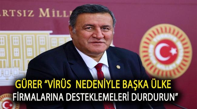 """Gürer """"Virüs nedeniyle başka ülke firmalarına desteklemeleri durdurun"""""""