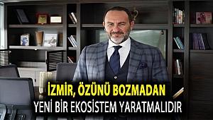 İzmir, Özünü Bozmadan Yeni Bir Ekosistem Yaratmalıdır