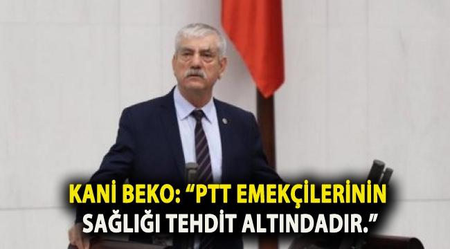 """KANİ BEKO: """"PTT EMEKÇİLERİNİN SAĞLIĞI TEHDİT ALTINDADIR."""""""