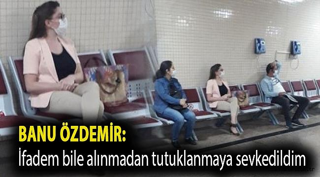 Banu Özdemir:''İfadem bile alınmadan tutuklanmaya sevkedildim''