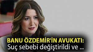 Banu Özdemir'in avukatı: Suç sebebi değiştirildi ve tutuklanması yönünde baskı kuruldu