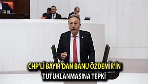 CHP'li Bayır'dan Banu Özdemir'in tutuklanmasına tepki