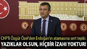 CHP'li Özgür Özel'den Erdoğan'ın atamasına sert tepki: Yazıklar olsun, hiçbir izahı yoktur!