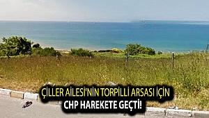 Çiller Ailesi'nin torpilli arsası için CHP harekete geçti!