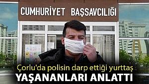 Çorlu'da polisin darp ettiği yurttaş: Polis otosunda, hastanede ve karakolda da dövdüler