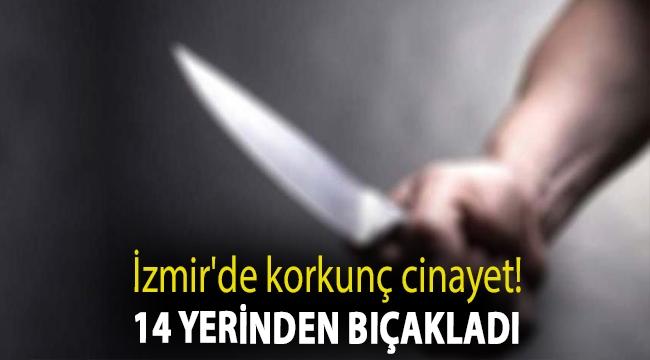 İzmir'de korkunç cinayet! 14 yerinden bıçakladı...