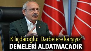 Kılıçdaroğlu: 'Darbelere karşıyız' demeleri aldatmacadır