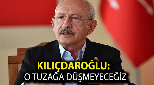 Kılıçdaroğlu: O tuzağa düşmeyeceğiz