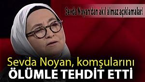 Sevda Noyan'dan Akıl Almaz Açıklamalar! Sevda Noyan, komşularını ölümle tehdit etti
