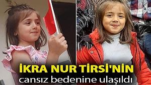 4 gündür kayıp olan 7 yaşındaki İkra Nur Tirsi'nin cansız bedenine ulaşıldı