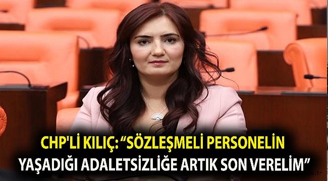 """CHP'li Kılıç: """"Sözleşmeli personelin yaşadığı adaletsizliğe artık son verelim"""""""