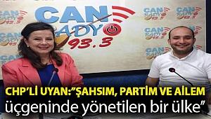 CHP'li Uyan:''Şahsım, partim ve ailem üçgeninde yönetilen bir ülke''