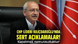 CHP lideri Kılıçdaroğlu'ndan sert açıklamalar! 'Kapatmak namussuzluktur'