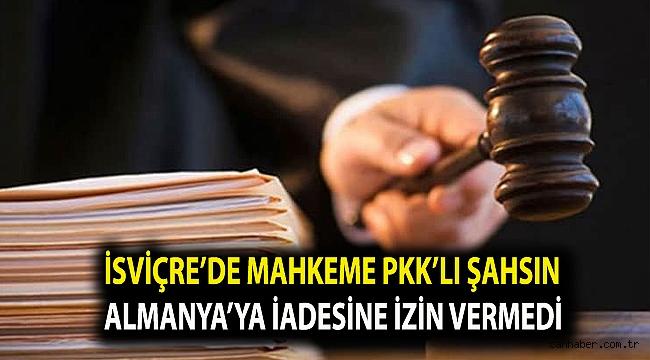 İsviçre'de mahkeme PKK sorumlusu olduğu iddia edilen şahsın Almanya'ya iadesine izin vermedi