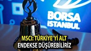 MSCI: Türkiye'yi alt endekse düşürebiliriz