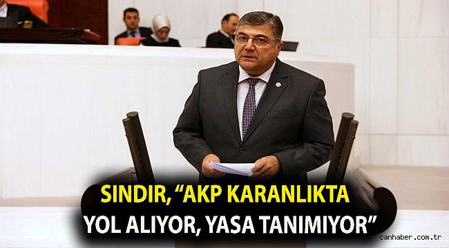 """Sındır, """"AKP karanlıkta yol alıyor, yasa tanımıyor"""
