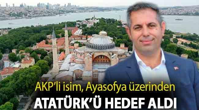 AKP'li isim, Ayasofya üzerinden Atatürk'ü hedef aldı