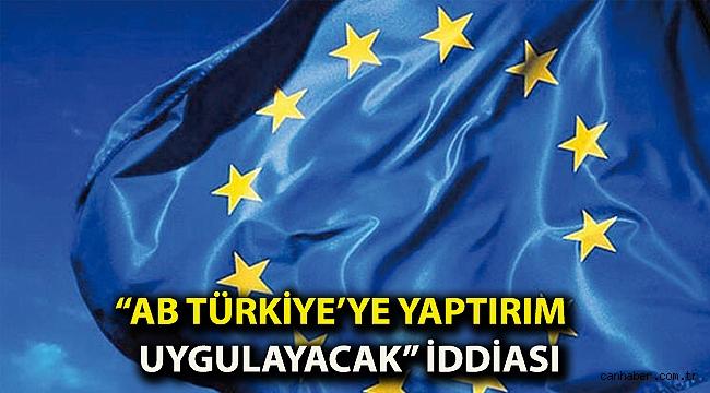"""""""Avrupa Birliği Türkiye'ye yaptırım uygulayacak"""" iddiası"""