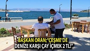 "Başkan Oran;""Çeşme'de denize karşı çay içmek 2 TL!"""