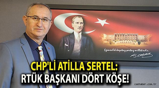 CHP'li Atilla Sertel: RTÜK Başkanı dört köşe!