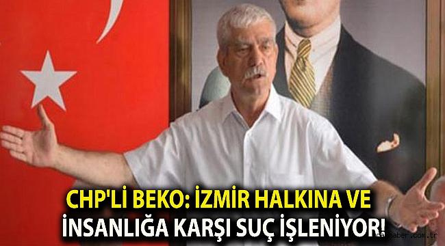 CHP'li Beko: İzmir halkına ve insanlığa karşı suç işleniyor!