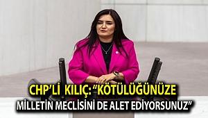 """CHP'li Kılıç: """"Kötülüğünüze milletin Meclisini de alet ediyorsunuz"""""""