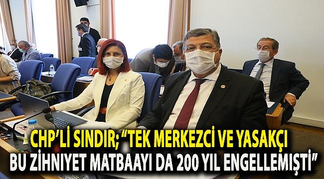 """CHP'li Sındır; """"Tek merkezci ve yasakçı bu zihniyet, matbaayı da 200 yıl engellemişti"""""""
