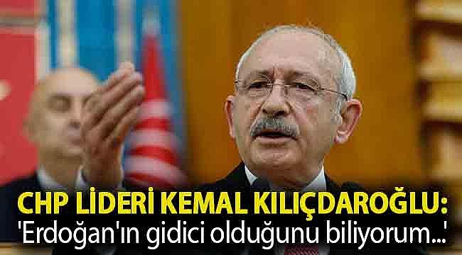 CHP lideri Kemal Kılıçdaroğlu: 'Erdoğan'ın gidici olduğunu biliyorum...'