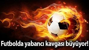Futbolda yabancı kavgası büyüyor!