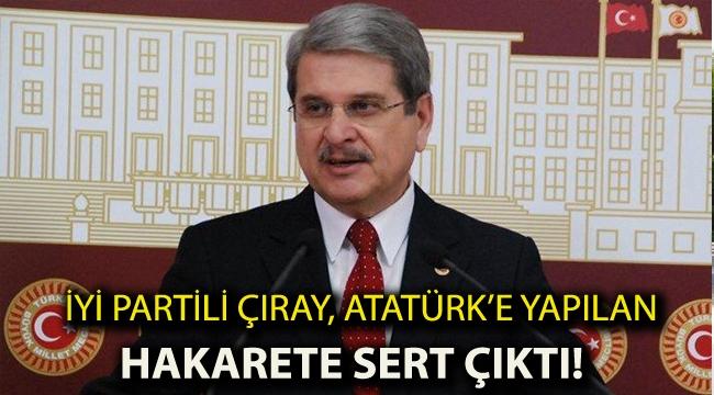İYİ Partili Çıray, Atatürk'e yapılan hakarete sert çıktı!