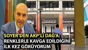 Soyer'den AKP'li Dağ'a: Renklerle kavga edildiğini ilk kez görüyorum