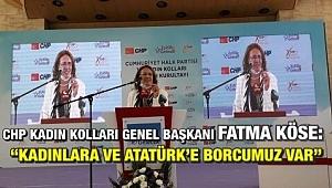 CHP Kadın Kolları Genel Başkanı Fatma Köse: Kadınlara ve Atatürk'e Borcumuz var!