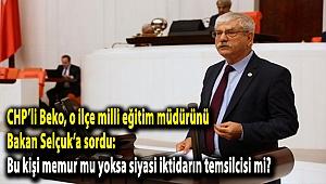 CHP'li Beko, o ilçe milli eğitim müdürünü Bakan Selçuk'a sordu: Bu kişi memur mu yoksa siyasi iktidarın temsilcisi mi?