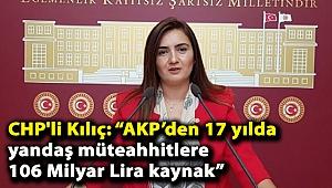 """CHP'li Kılıç: """"AKP'den 17 yılda yandaş müteahhitlere 106 Milyar Lira kaynak"""""""