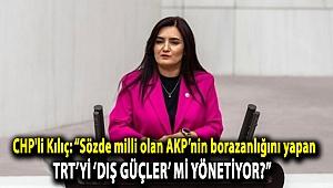 """CHP'li Kılıç: """"Sözde milli olan AKP'nin borazanlığını yapan TRT'yi 'dış güçler' mi yönetiyor?"""""""