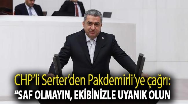 """CHP'li Serter'den Pakdemirli'ye çağrı : """"Saf olmayın, ekibinizle uyanık olun"""