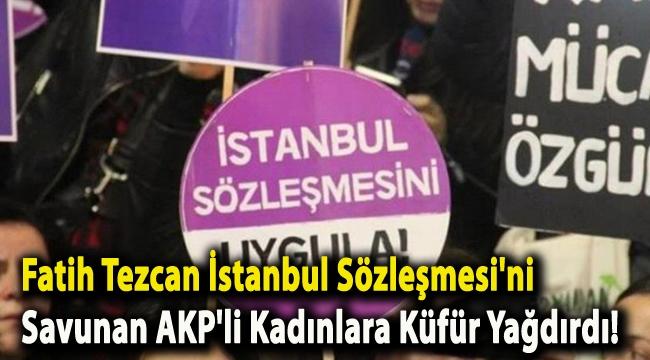 Fatih Tezcan İstanbul Sözleşmesi'ni savunan AKP'li kadınlara küfür yağdırdı!
