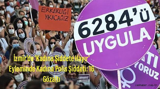 İzmir'de 'Kadına Şiddete Hayır' Eyleminde Kadına Polis Şiddeti: 16 Gözaltı
