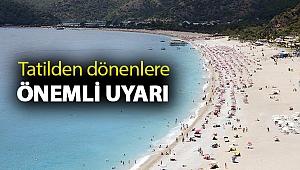 Tatilden dönenlere önemli uyarı: 14 gün dikkatli olmalılar